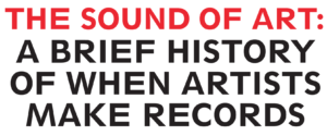 THE SOUND OF ART: A BRIEF HISTORY OF WHEN ARTISTS MAKE RECORDS